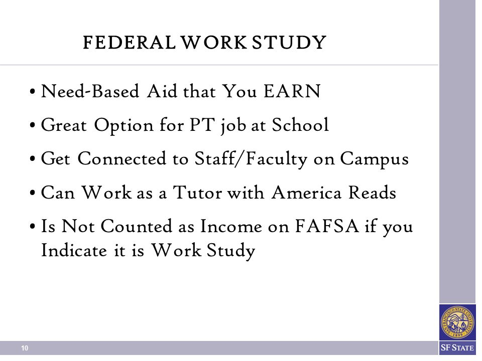 10 FEDERAL WORK STUDY Need-Based Aid that You EARN Great Option for PT job at School Get Connected to Staff/Faculty on Campus Can Work as a Tutor with America Reads Is Not Counted as Income on FAFSA if you Indicate it is Work Study