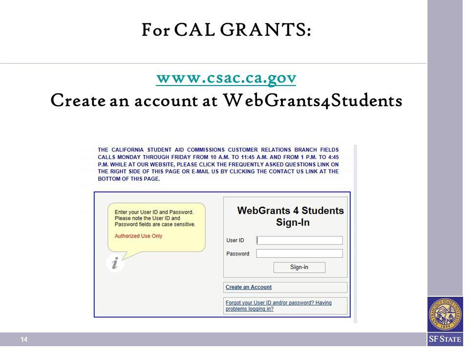 14 For CAL GRANTS: www.csac.ca.gov Create an account at WebGrants4Students www.csac.ca.gov