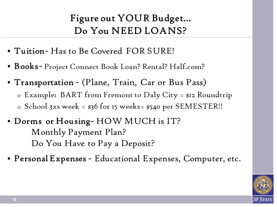 18 Figure out YOUR Budget… Do You NEED LOANS.Tuition~ Has to Be Covered FOR SURE.