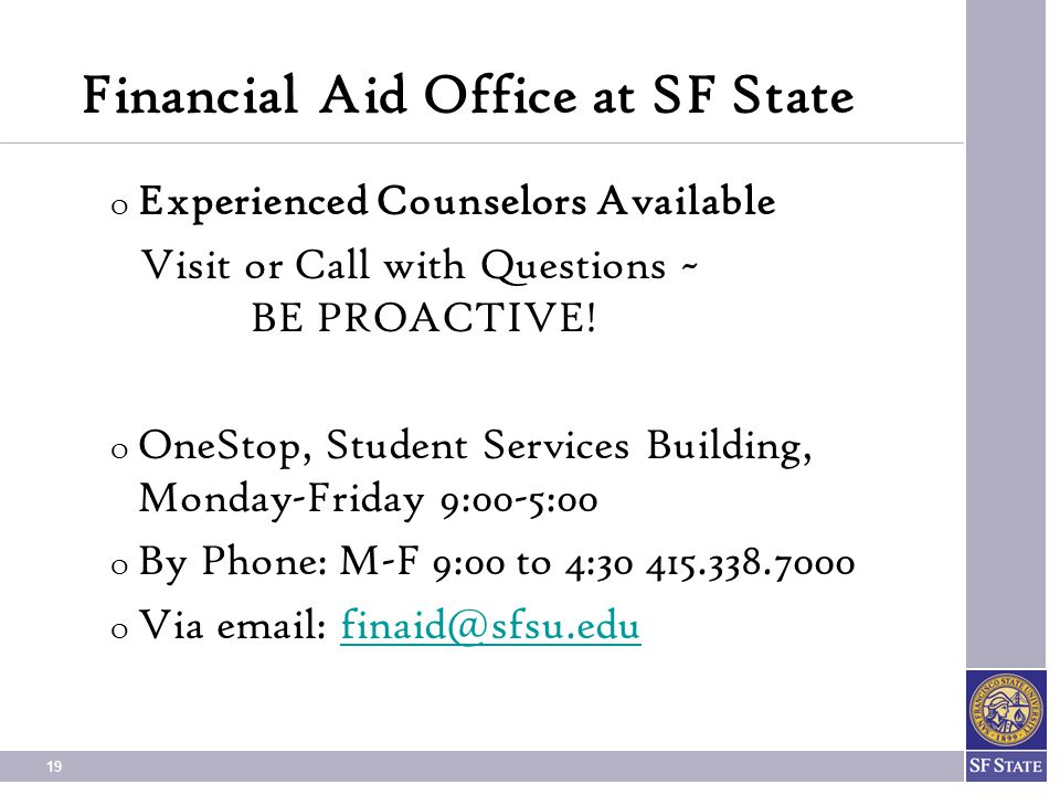 19 Financial Aid Office at SF State O Experienced Counselors Available Visit or Call with Questions ~ BE PROACTIVE.