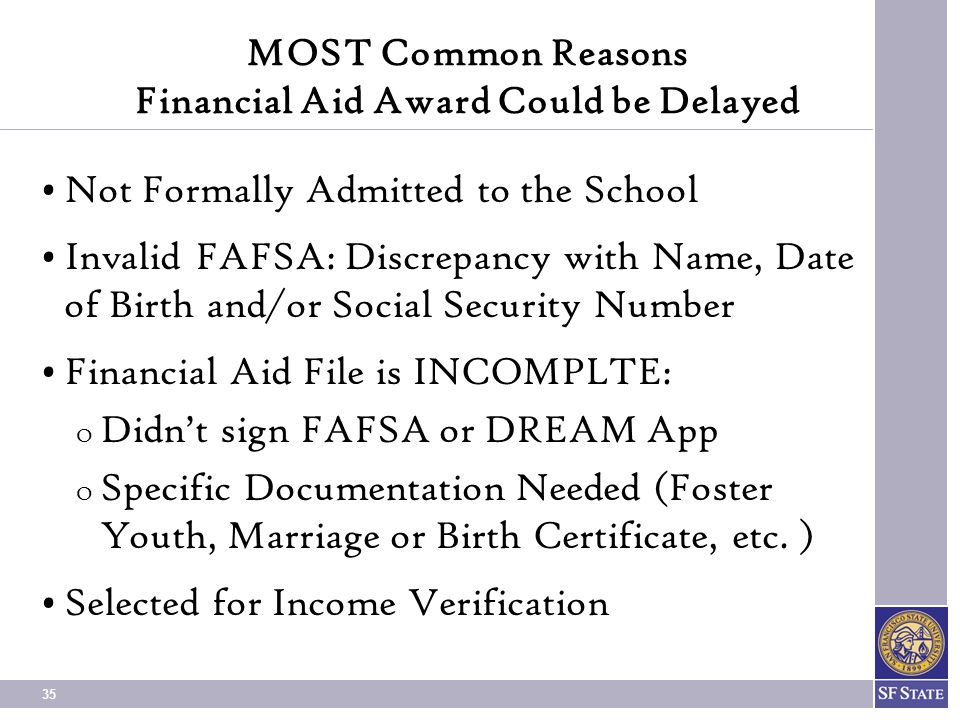 35 MOST Common Reasons Financial Aid Award Could be Delayed Not Formally Admitted to the School Invalid FAFSA: Discrepancy with Name, Date of Birth and/or Social Security Number Financial Aid File is INCOMPLTE: O Didn't sign FAFSA or DREAM App O Specific Documentation Needed (Foster Youth, Marriage or Birth Certificate, etc.
