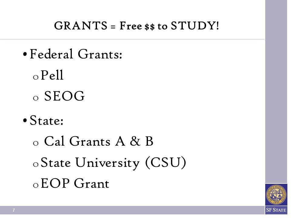 7 GRANTS = Free $$ to STUDY! Federal Grants: O Pell O SEOG State: O Cal Grants A & B O State University (CSU) O EOP Grant