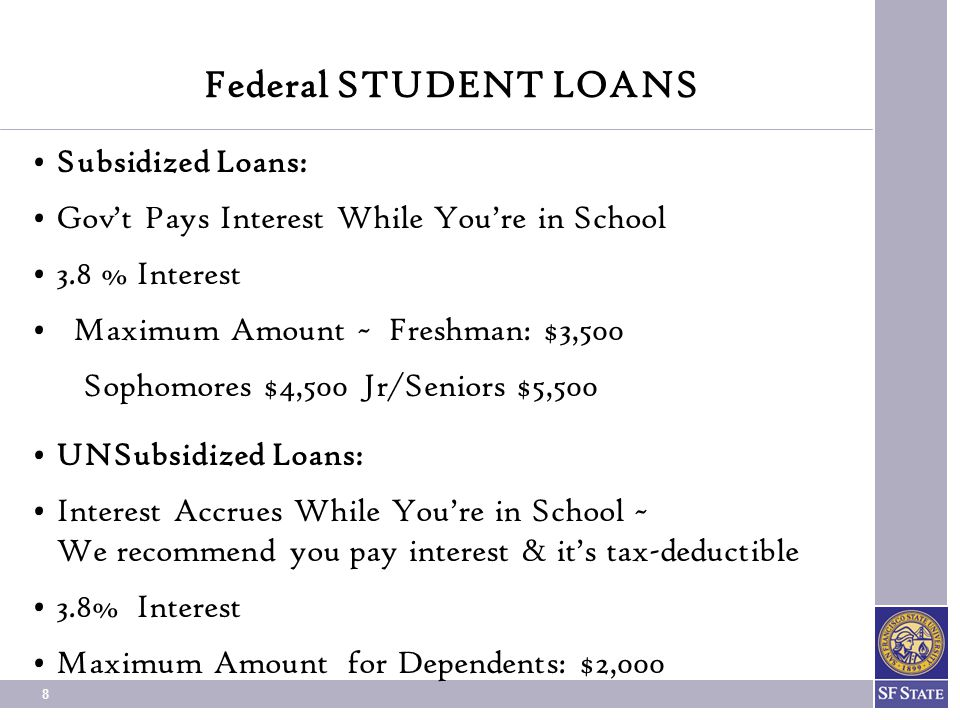 8 Federal STUDENT LOANS Subsidized Loans: Gov't Pays Interest While You're in School 3.8 % Interest Maximum Amount ~ Freshman: $3,500 Sophomores $4,500 Jr/Seniors $5,500 UNSubsidized Loans: Interest Accrues While You're in School ~ We recommend you pay interest & it's tax-deductible 3.8% Interest Maximum Amount for Dependents: $2,000
