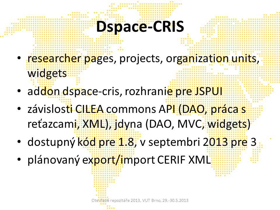 Dspace-CRIS researcher pages, projects, organization units, widgets addon dspace-cris, rozhranie pre JSPUI závislosti CILEA commons API (DAO, práca s reťazcami, XML), jdyna (DAO, MVC, widgets) dostupný kód pre 1.8, v septembri 2013 pre 3 plánovaný export/import CERIF XML Otevřené repozitáře 2013, VUT Brno, 29.-30.5.2013