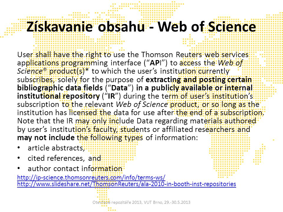 Získavanie obsahu - Web of Science User shall have the right to use the Thomson Reuters web services applications programming interface ( API ) to access the Web of Science® product(s)* to which the user's institution currently subscribes, solely for the purpose of extracting and posting certain bibliographic data fields ( Data ) in a publicly available or internal institutional repository ( IR ) during the term of user's institution's subscription to the relevant Web of Science product, or so long as the institution has licensed the data for use after the end of a subscription.