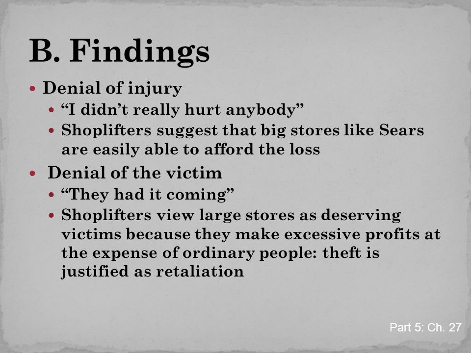 Denial of injury I didn't really hurt anybody Shoplifters suggest that big stores like Sears are easily able to afford the loss Denial of the victim They had it coming Shoplifters view large stores as deserving victims because they make excessive profits at the expense of ordinary people: theft is justified as retaliation Part 5: Ch.
