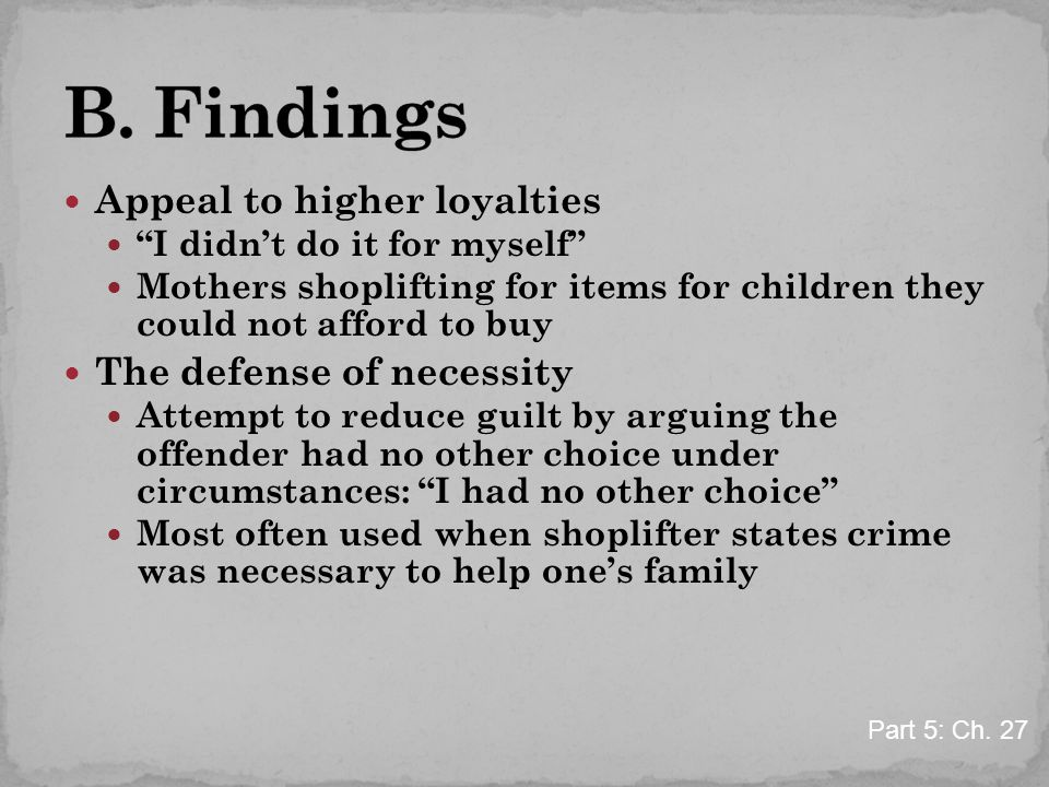 "Appeal to higher loyalties ""I didn't do it for myself"" Mothers shoplifting for items for children they could not afford to buy The defense of necessit"