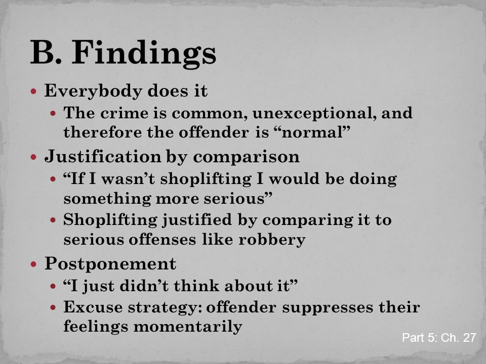 Everybody does it The crime is common, unexceptional, and therefore the offender is normal Justification by comparison If I wasn't shoplifting I would be doing something more serious Shoplifting justified by comparing it to serious offenses like robbery Postponement I just didn't think about it Excuse strategy: offender suppresses their feelings momentarily Part 5: Ch.