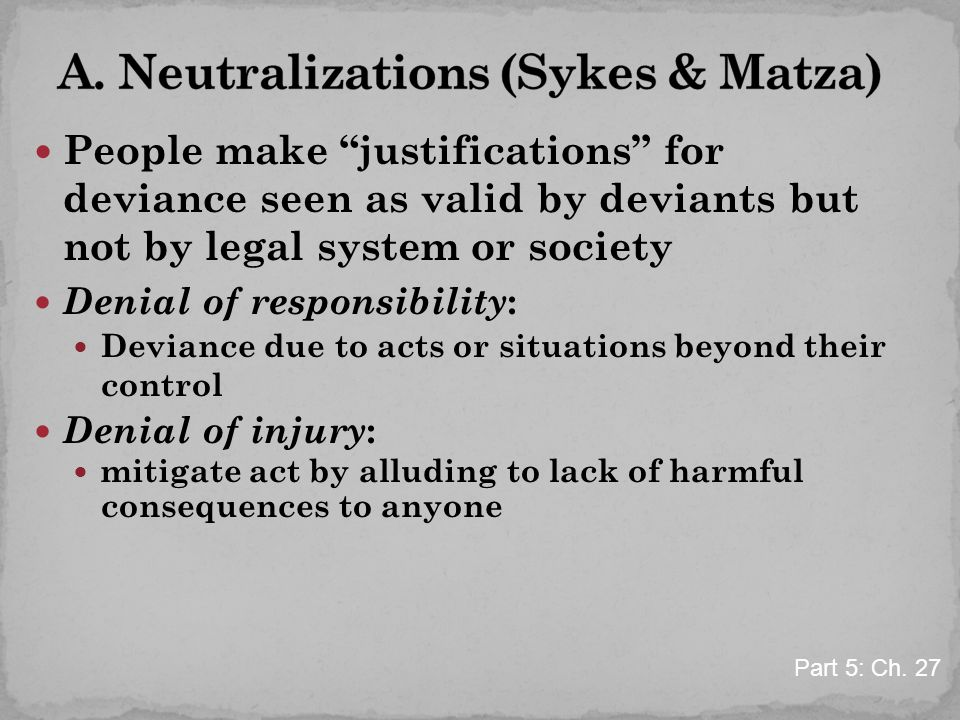 "People make ""justifications"" for deviance seen as valid by deviants but not by legal system or society Denial of responsibility : Deviance due to acts"