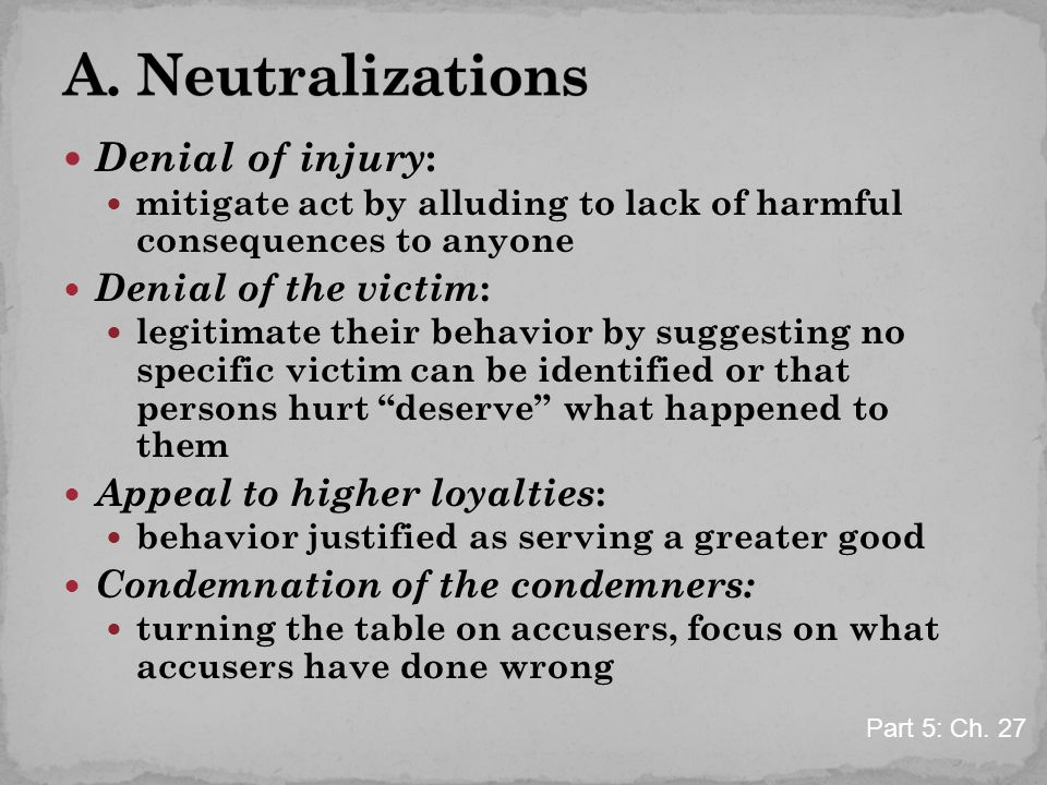 Denial of injury : mitigate act by alluding to lack of harmful consequences to anyone Denial of the victim : legitimate their behavior by suggesting n