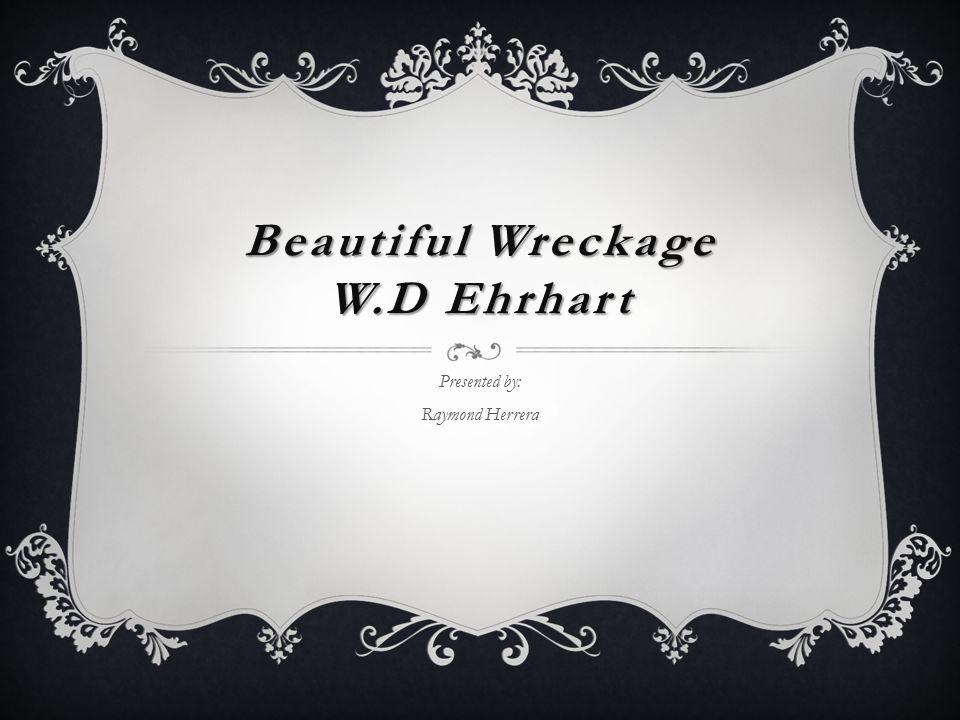 Beautiful Wreckage W.D Ehrhart Presented by: Raymond Herrera