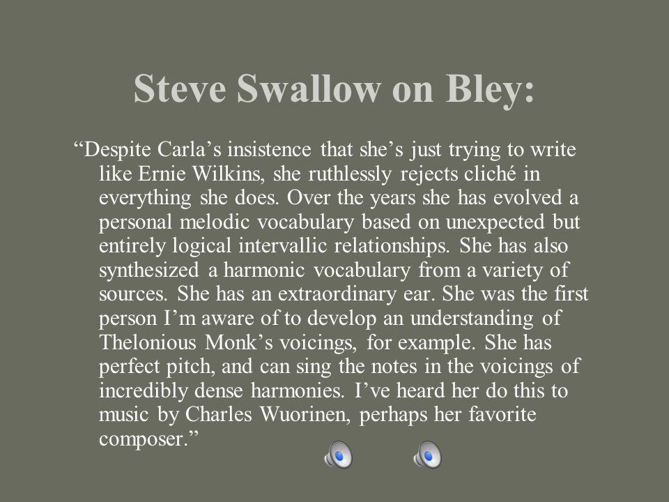 Steve Swallow on Bley: Despite Carla's insistence that she's just trying to write like Ernie Wilkins, she ruthlessly rejects cliché in everything she does.