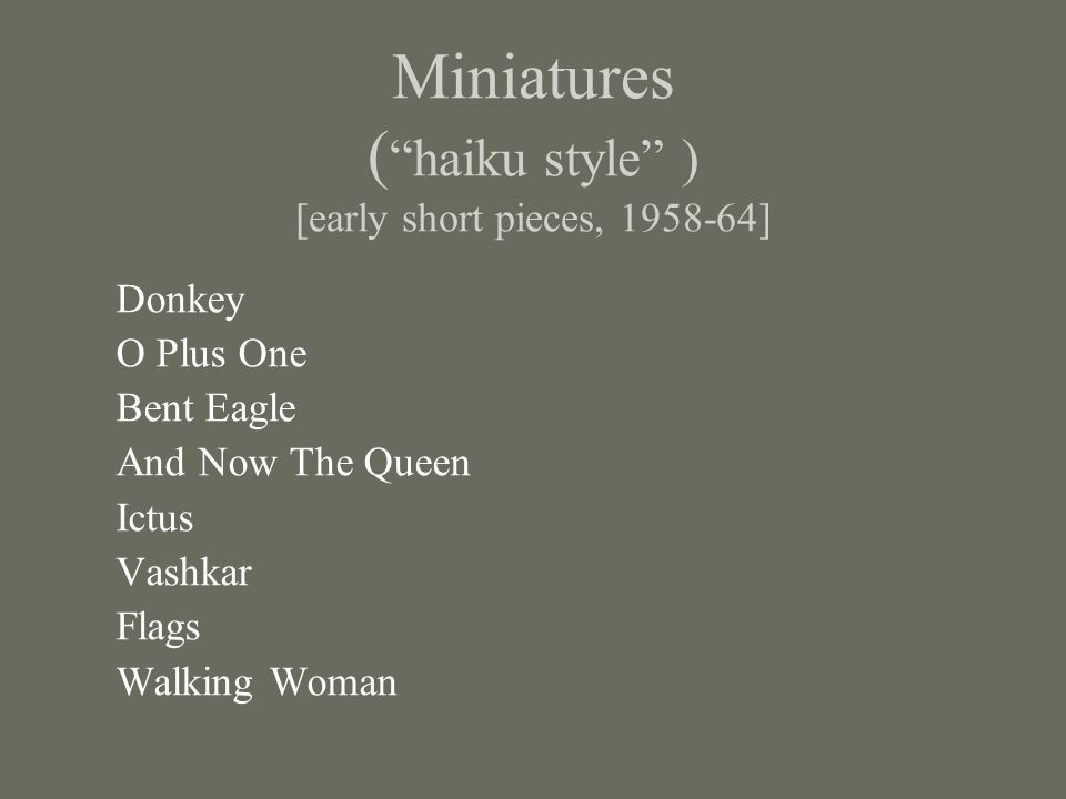 Miniatures ( haiku style ) [early short pieces, 1958-64] Donkey O Plus One Bent Eagle And Now The Queen Ictus Vashkar Flags Walking Woman