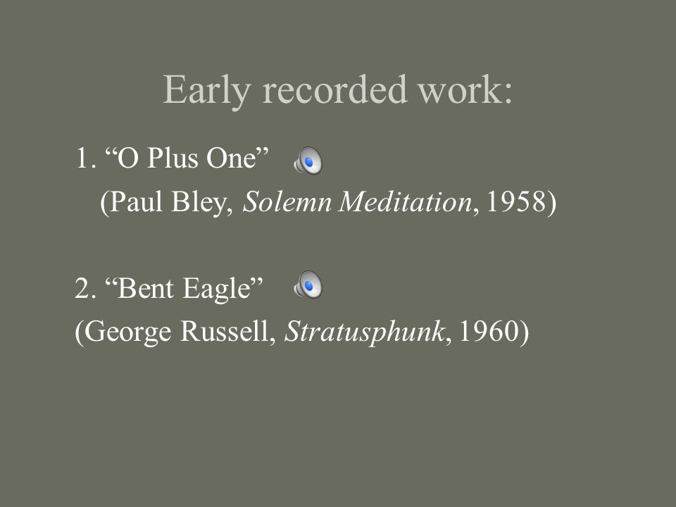 Early recorded work: 1. O Plus One (Paul Bley, Solemn Meditation, 1958) 2.