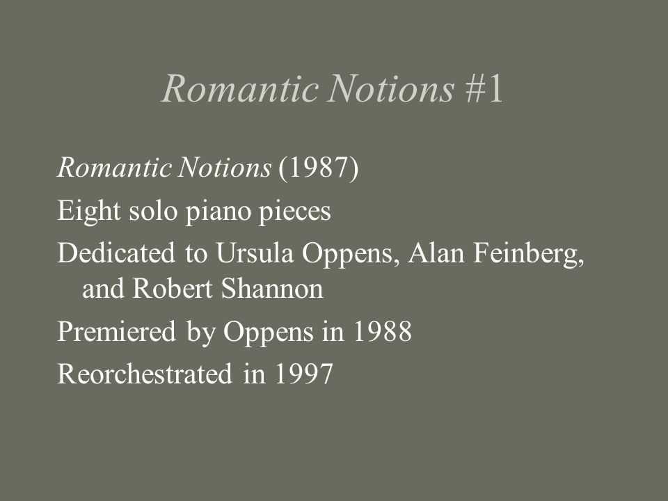 Romantic Notions #1 Romantic Notions (1987) Eight solo piano pieces Dedicated to Ursula Oppens, Alan Feinberg, and Robert Shannon Premiered by Oppens in 1988 Reorchestrated in 1997
