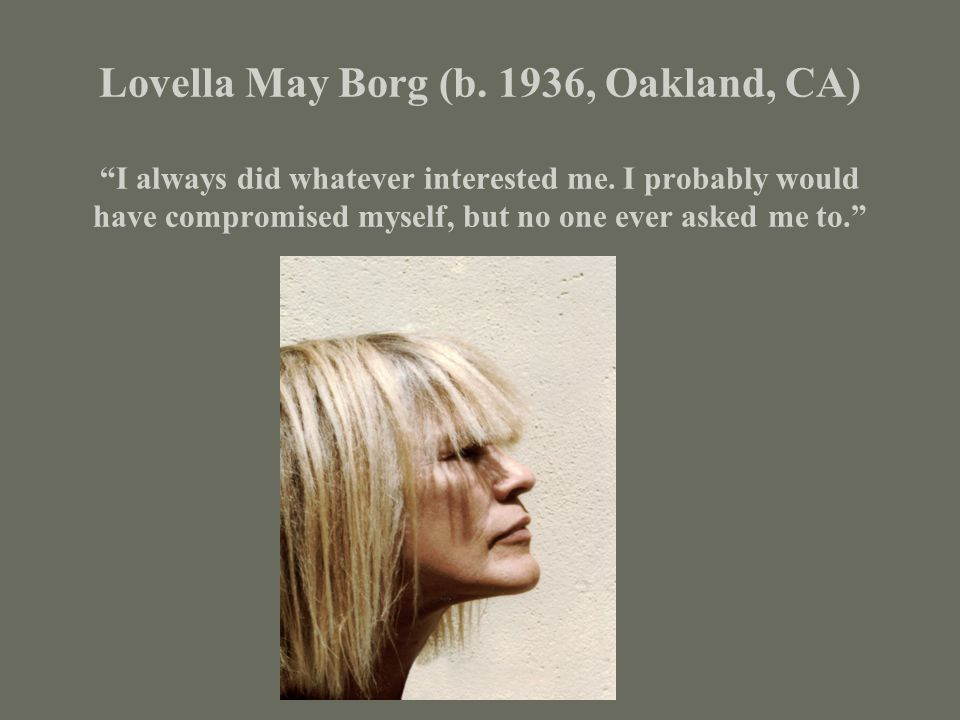 Lovella May Borg (b. 1936, Oakland, CA) I always did whatever interested me.