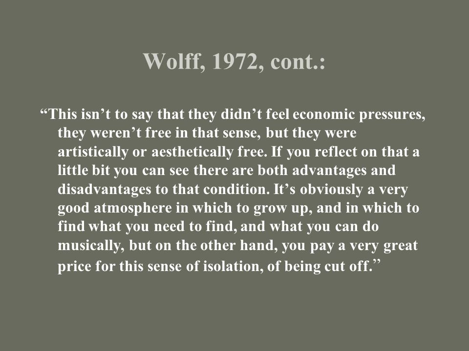 Wolff, 1972, cont.: This isn't to say that they didn't feel economic pressures, they weren't free in that sense, but they were artistically or aesthetically free.