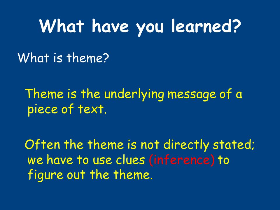 What have you learned. What is theme. Theme is the underlying message of a piece of text.
