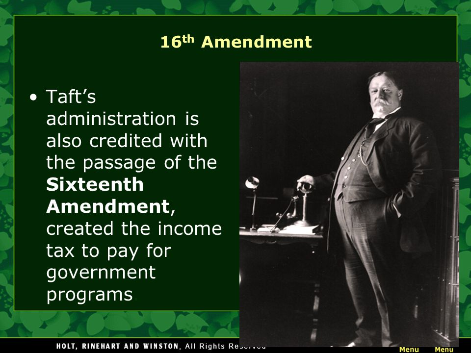 16 th Amendment Taft's administration is also credited with the passage of the Sixteenth Amendment, created the income tax to pay for government programs.
