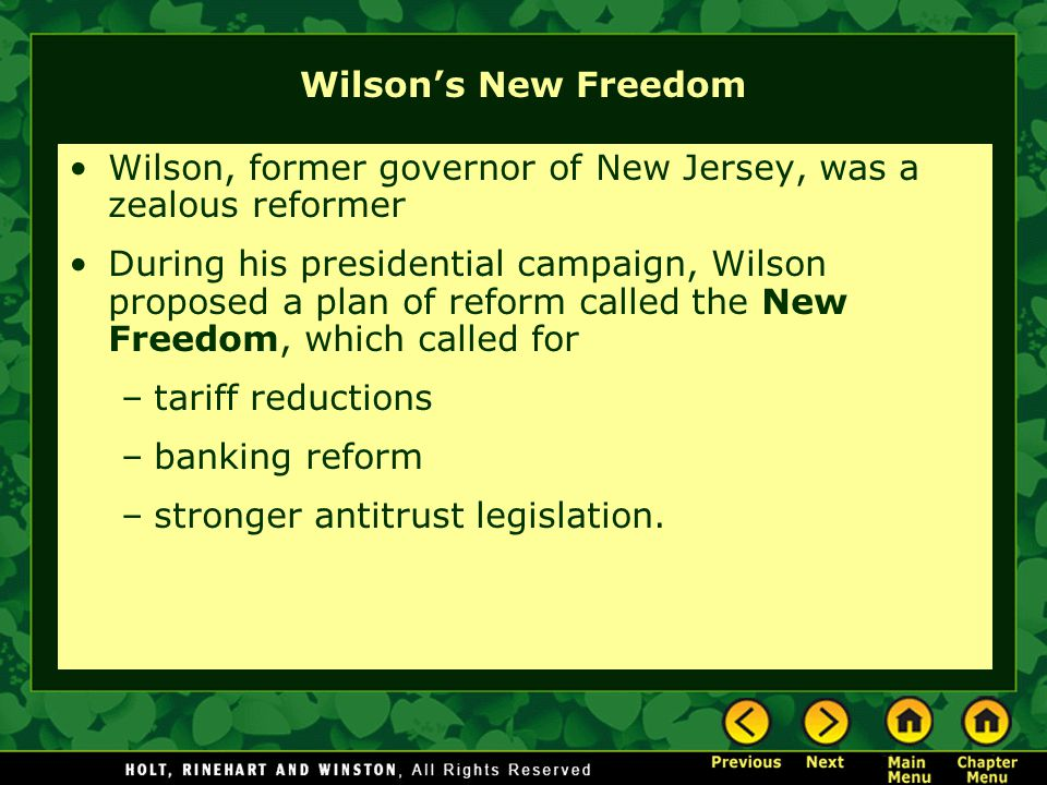 Wilson's New Freedom Wilson, former governor of New Jersey, was a zealous reformer During his presidential campaign, Wilson proposed a plan of reform called the New Freedom, which called for –tariff reductions –banking reform –stronger antitrust legislation.