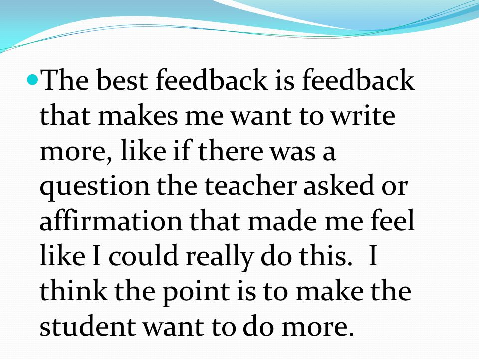 The best feedback is feedback that makes me want to write more, like if there was a question the teacher asked or affirmation that made me feel like I could really do this.