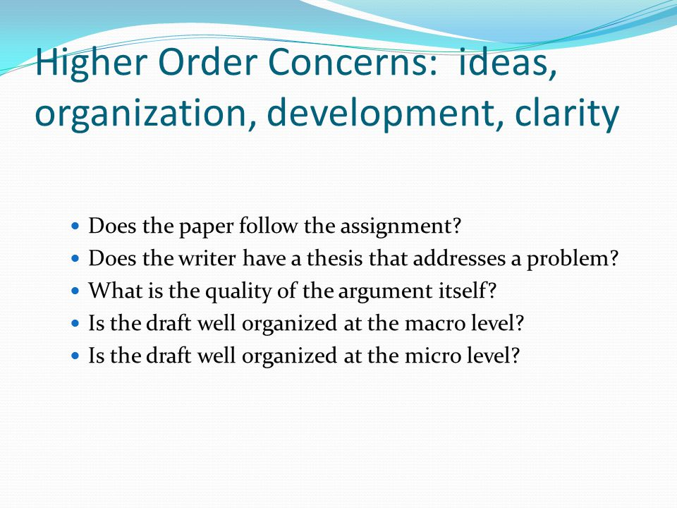 Higher Order Concerns: ideas, organization, development, clarity Does the paper follow the assignment.