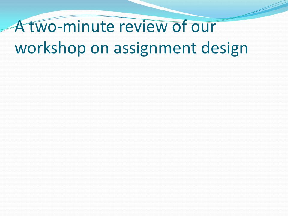 A two-minute review of our workshop on assignment design