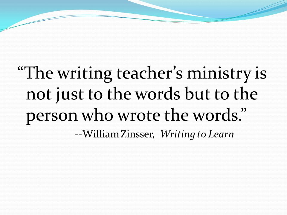 The writing teacher's ministry is not just to the words but to the person who wrote the words. --William Zinsser, Writing to Learn