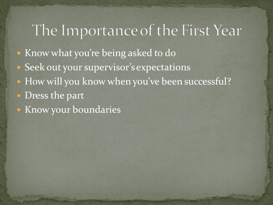 Know what you're being asked to do Seek out your supervisor's expectations How will you know when you've been successful.