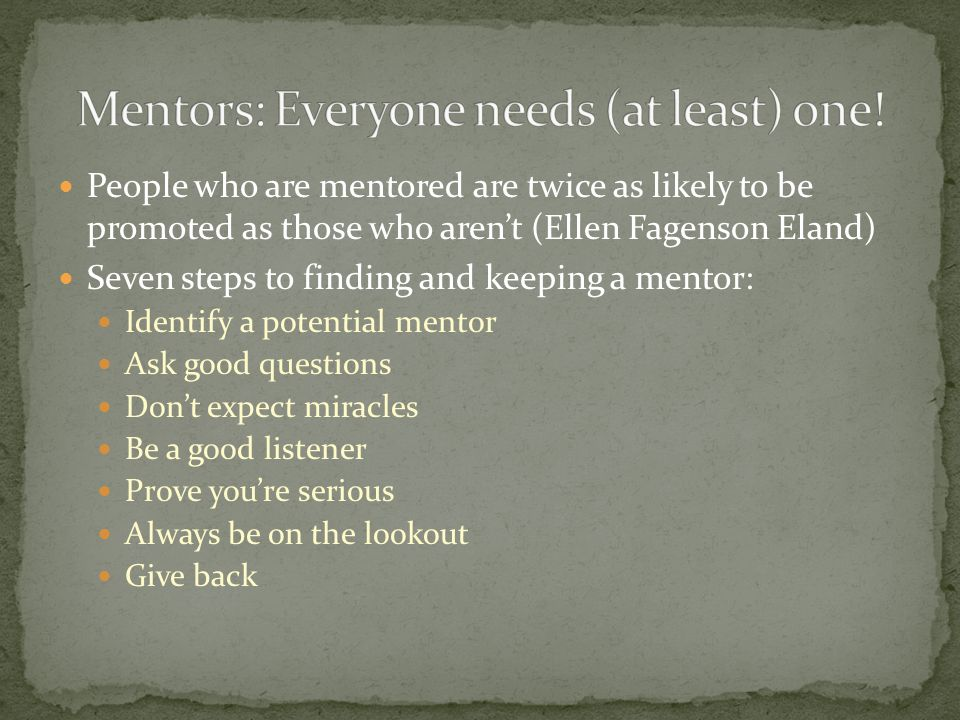 People who are mentored are twice as likely to be promoted as those who aren't (Ellen Fagenson Eland) Seven steps to finding and keeping a mentor: Ide