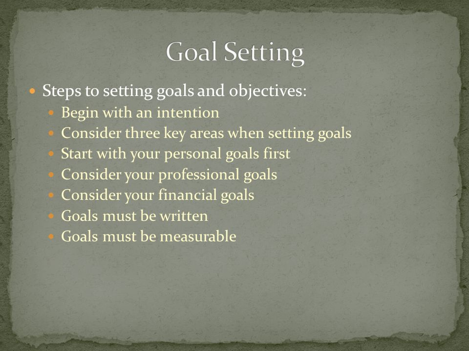 Steps to setting goals and objectives: Begin with an intention Consider three key areas when setting goals Start with your personal goals first Consid