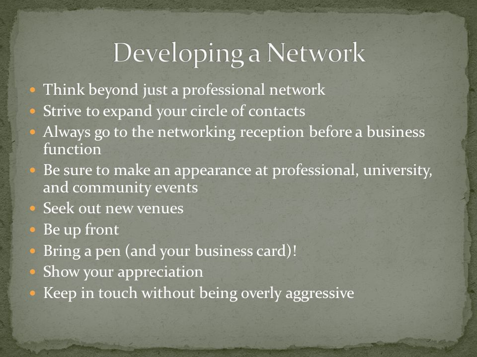 Think beyond just a professional network Strive to expand your circle of contacts Always go to the networking reception before a business function Be sure to make an appearance at professional, university, and community events Seek out new venues Be up front Bring a pen (and your business card).