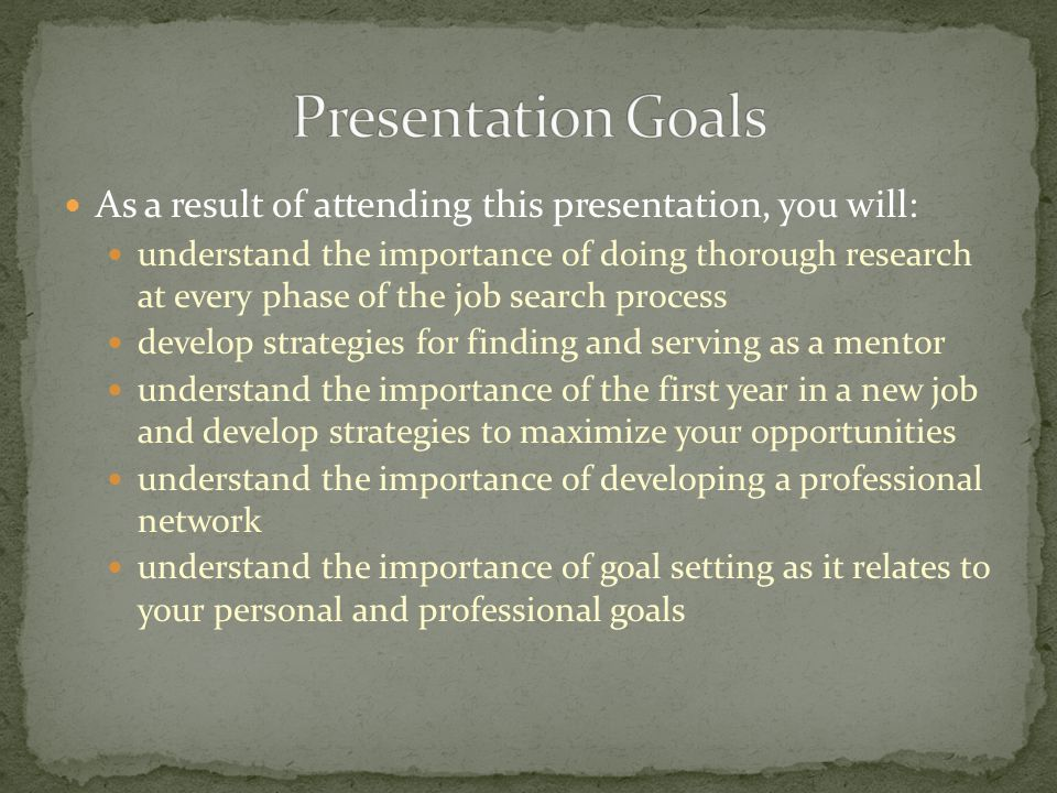 As a result of attending this presentation, you will: understand the importance of doing thorough research at every phase of the job search process de