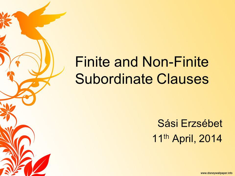 Finite and Non-Finite Subordinate Clauses Sási Erzsébet 11 th April, 2014