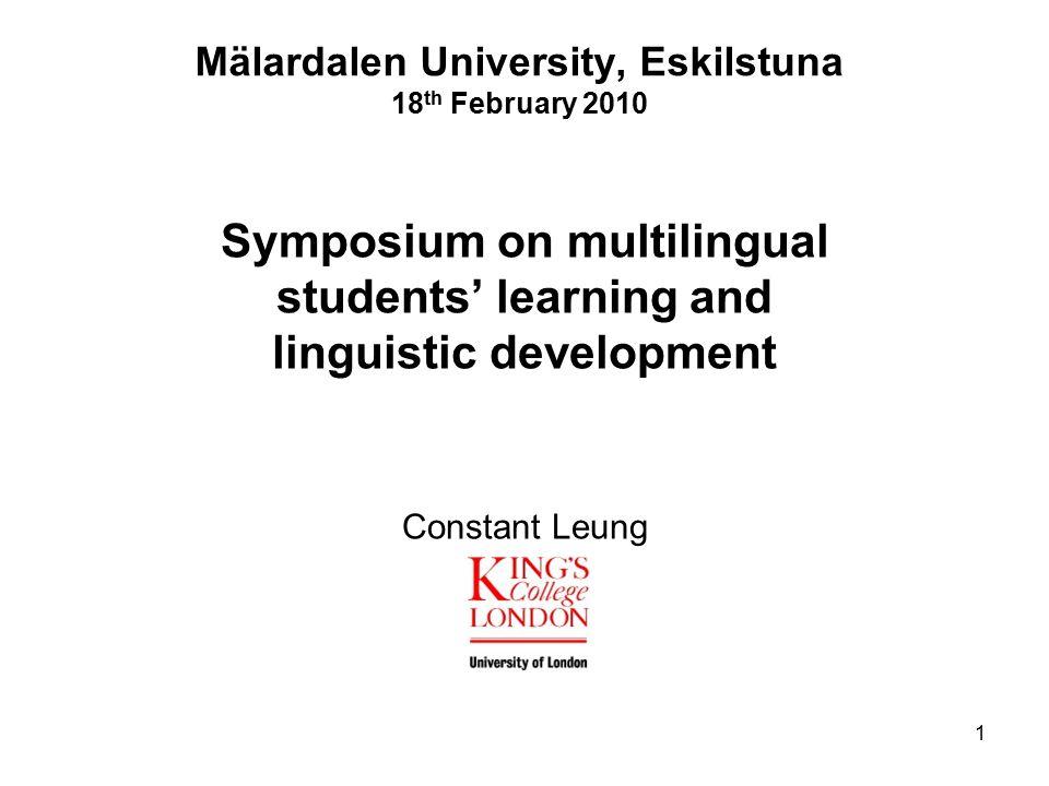 Mälardalen University, Eskilstuna 18 th February 2010 Symposium on multilingual students' learning and linguistic development Constant Leung 1
