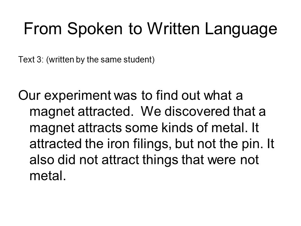 From Spoken to Written Language Text 3: (written by the same student) Our experiment was to find out what a magnet attracted. We discovered that a mag