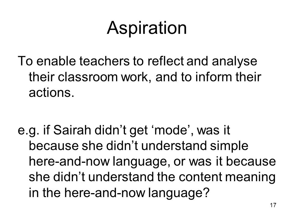Aspiration To enable teachers to reflect and analyse their classroom work, and to inform their actions. e.g. if Sairah didn't get 'mode', was it becau