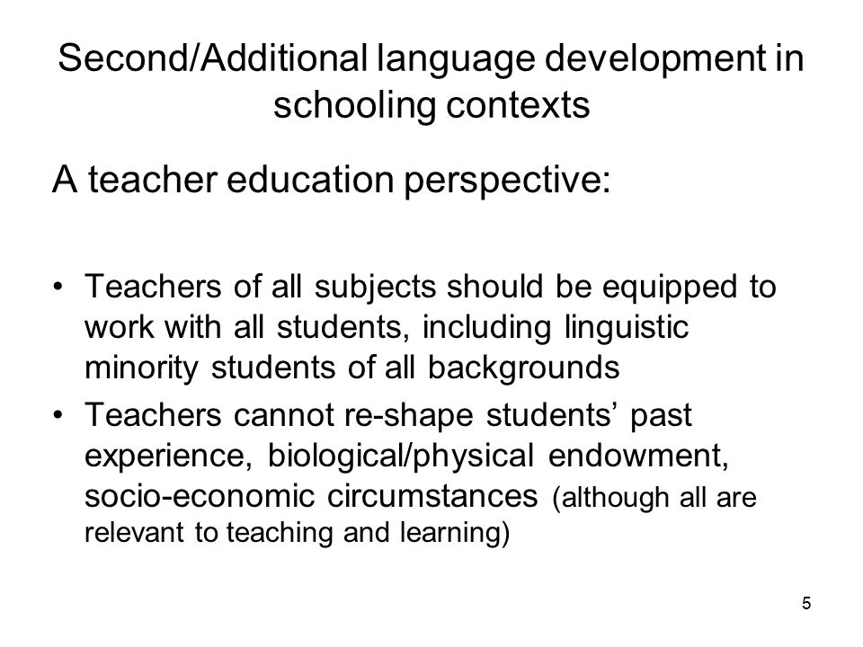 Second/Additional language development in schooling contexts A teacher education perspective: Teachers of all subjects should be equipped to work with