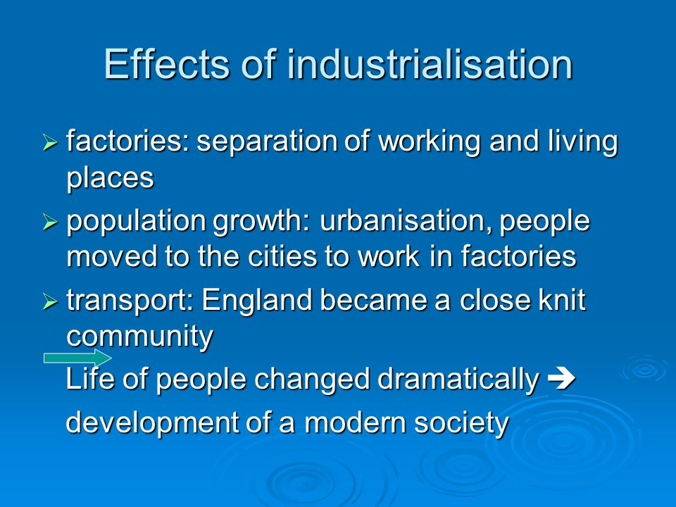 Effects of industrialisation  factories: separation of working and living places  population growth: urbanisation, people moved to the cities to work in factories  transport: England became a close knit community Life of people changed dramatically  Life of people changed dramatically  development of a modern society development of a modern society