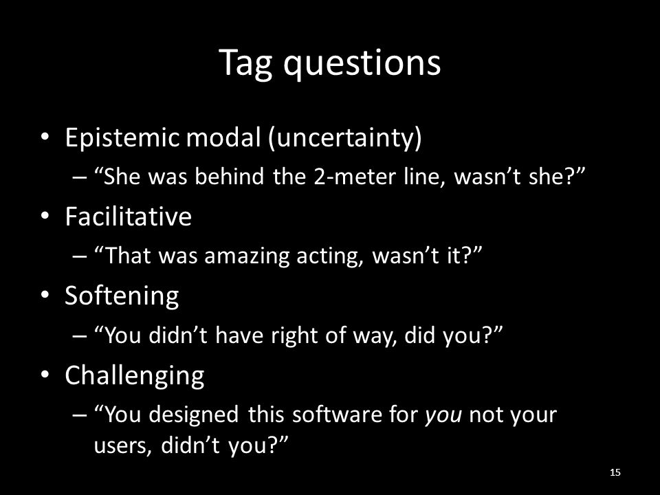 Tag questions Epistemic modal (uncertainty) – She was behind the 2-meter line, wasn't she Facilitative – That was amazing acting, wasn't it Softening – You didn't have right of way, did you Challenging – You designed this software for you not your users, didn't you 15