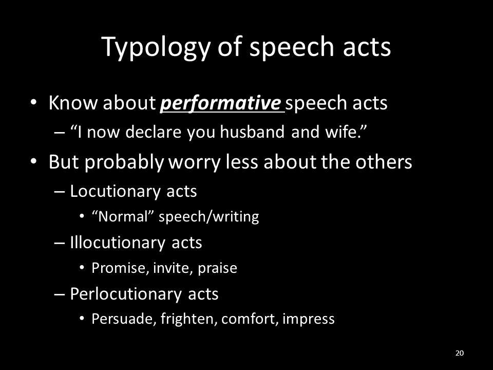 Typology of speech acts Know about performative speech acts – I now declare you husband and wife. But probably worry less about the others – Locutionary acts Normal speech/writing – Illocutionary acts Promise, invite, praise – Perlocutionary acts Persuade, frighten, comfort, impress 20