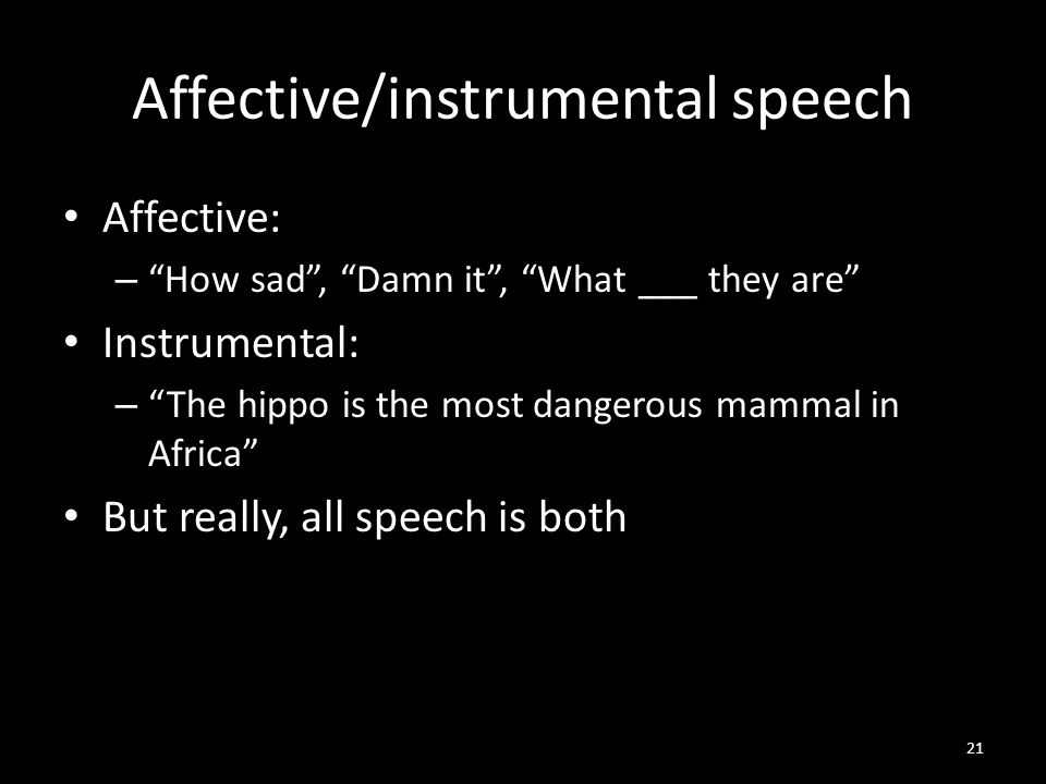 Affective/instrumental speech Affective: – How sad , Damn it , What ___ they are Instrumental: – The hippo is the most dangerous mammal in Africa But really, all speech is both 21