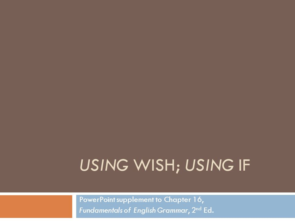 USING WISH; USING IF PowerPoint supplement to Chapter 16, Fundamentals of English Grammar, 2 nd Ed.