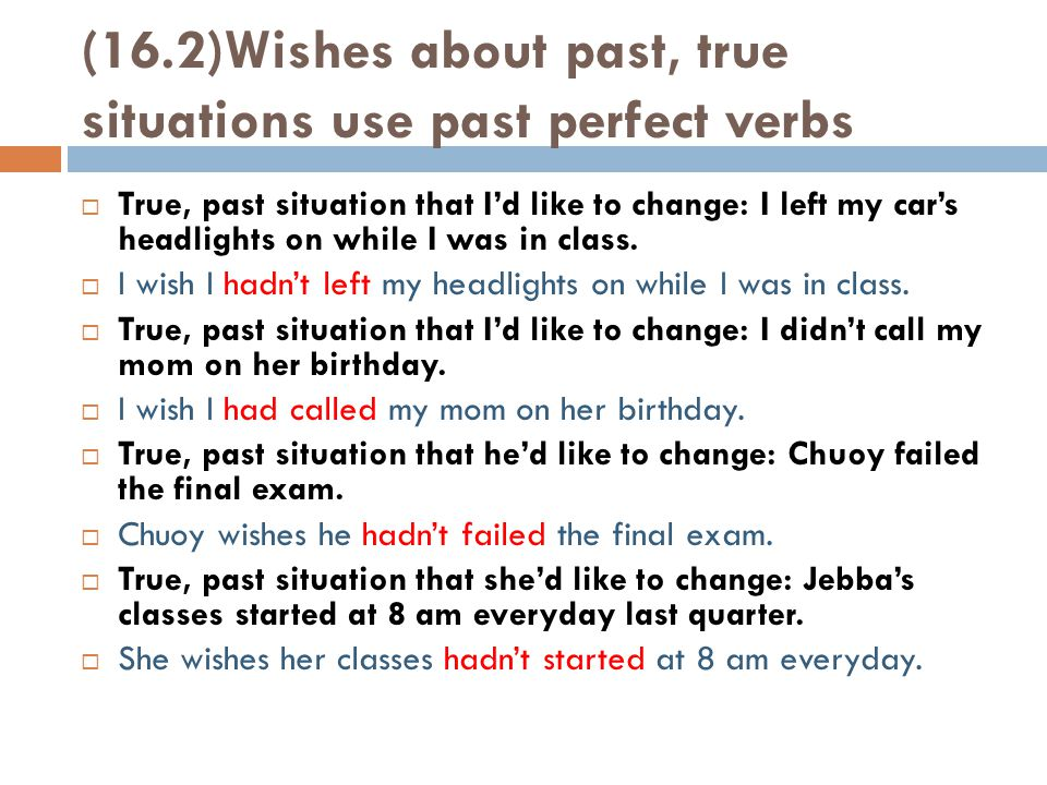 (16.2)Wishes about past, true situations use past perfect verbs  True, past situation that I'd like to change: I left my car's headlights on while I