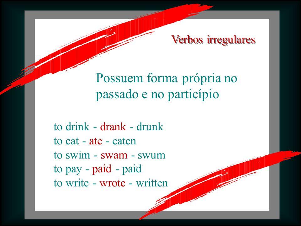 Possuem forma própria no passado e no particípio to drink - drank - drunk to eat - ate - eaten to swim - swam - swum to pay - paid - paid to write - wrote - written Verbos irregulares