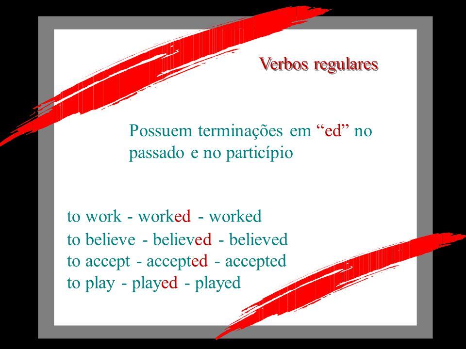 Possuem terminações em ed no passado e no particípio to work - worked - worked to believe - believed - believed to accept - accepted - accepted to play - played - played Verbos regulares