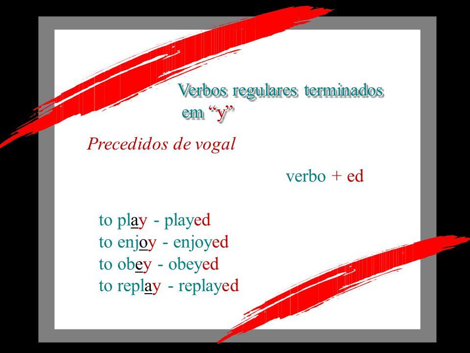 verbo - y + ied to try - tried to study - studied to copy - copied to fry - fried Precedidos de consoante Verbos regulares terminados em y em y Verbos regulares terminados em y em y