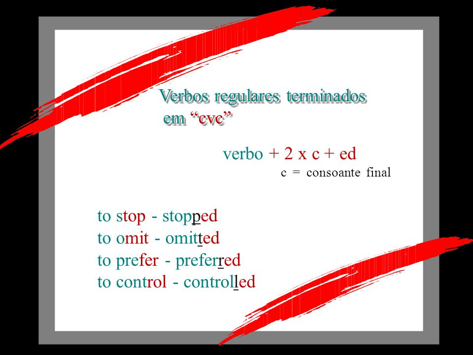Verbos regulares terminados em cvc em cvc Verbos regulares terminados em cvc em cvc verbo + 2 x c + ed to stop - stopped to omit - omitted to prefer - preferred to control - controlled c = consoante final