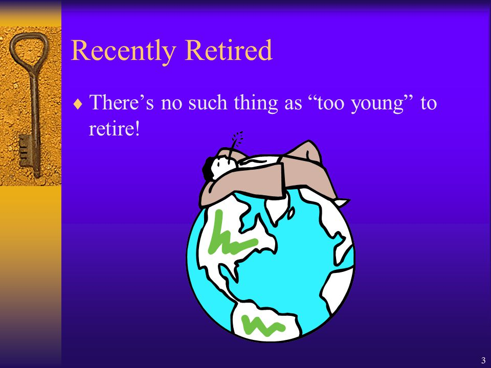 3 Recently Retired  There's no such thing as too young to retire!