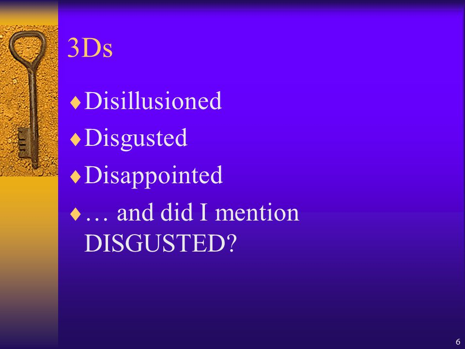 6 3Ds  Disillusioned  Disgusted  Disappointed  … and did I mention DISGUSTED